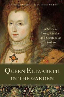Queen Elizabeth in the Garden: A Story of Love, Rivalry, and Spectacular Gardens