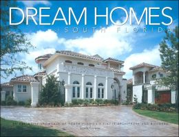 Dream Homes South Florida: An Exclusive Showcasing South Florida's Finest Architects, Designers and Builders