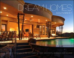 Dream Homes of the Southwest: An Exclusive Showcase of Southwest's Finest Architects, Designers and Builders