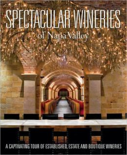 Spectacular Wineries of Napa Valley: A Captivating Tour of Established, Estate and Boutique Wineries