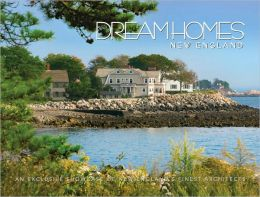 Dream Homes New England: Showcasing New England's Finest Architects, Designers and Builders