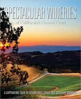 Spectacular Wineries of California's Central Coast: A Captivating Tour of Established, Estate and Boutique Wineries