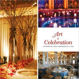 Art of Celebration Washington, D.C.: Inspiration and Ideas from Top Event Professionals