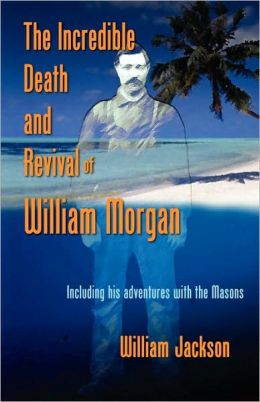 The Incredible Death And Revival Of William Morgan