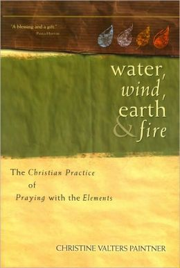Water, Wind, Earth, and Fire The Christian Practice of Praying with the Elements
