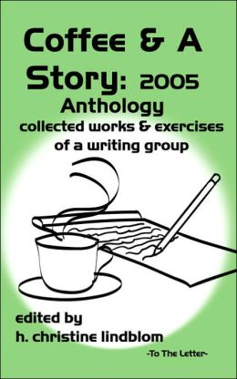 Coffee and a Story: 2005 Anthology Collected Works and Exercises of a Writing Group