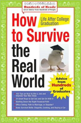 How to Survive the Real World: Life After College Graduation: Advice from 774 Graduates Who Did