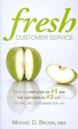 Fresh Customer Service: Treat the Employee as #1 and the Customer as #2 and You Will Get Customers for Life