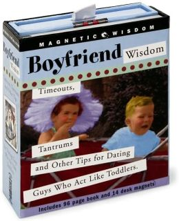 Boyfriend Wisdom: Timeouts, Tantrums and Other Tips for Dating Guys Who Act Like Toddlers