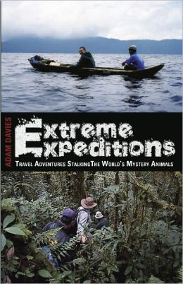 Extreme Expeditions: Travel Adventures Stalking the Worlds Mystery Animals
