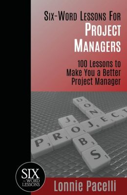 Six Word Lessons for Project Managers: 100 Six-Word Lessons to Make You A Better Project Manager