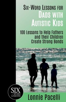 Six-Word Lessons for Dads with Autistic Kids: 100 Lessons to Help Fathers and Their Children Create Strong Bonds