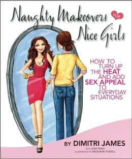 Naughty Makeovers FOR Nice Girls: HOW TO TURN UP THE HEAT AND ADD SEX APPEAL TO EVERYDAY SITUATIONS