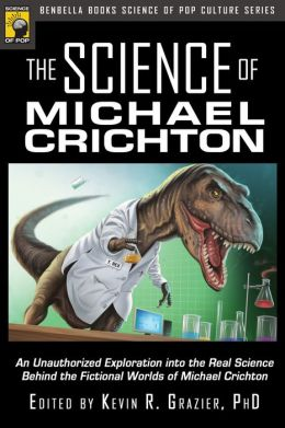 Science of Michael Crichton: An Unauthorized Exploration into the Real Science Behind the Fictional Worlds of Michael Crichton