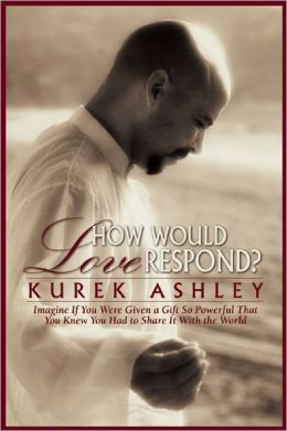 How Would Love Respond?: Imagine If You Were Given a Gift So Powerful That You Knew You Had to Share It with the World