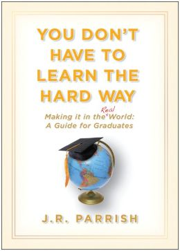 You Don't Have to Learn the Hard Way: Making It in the Real World - A Guide for Graduates