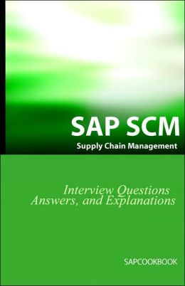 Sap Scm Interview Questions Answers And Explanations: Sap Supply Chain Management Certification Review