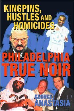 Philadelphia True Noir: Kingpins, Hustles and Homicides