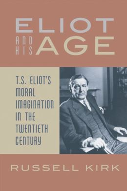 Eliot and His Age: T.S. Eliot's Moral Imagination in the Twentieth Century