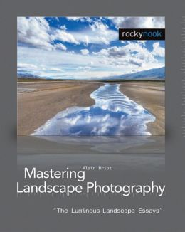 Mastering Landscape Photography: The Luminous-Landscape Essays