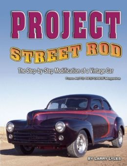 Project Street Rod: The Step-By-Step Restoration Of A Popular Vintage Car