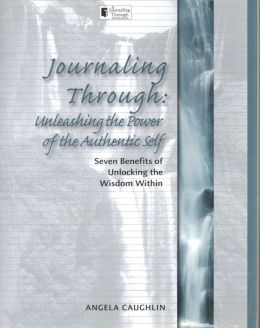 Journaling Through: Unleashing the Power of the Authentic Self: Seven Benefits of Unlocking the Wisdom Within Angela Caughlin