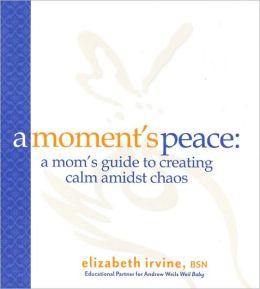 A Moment's Peace for Mothers:: A Mom's Guide to Creating Calm in the Midst of Chaos