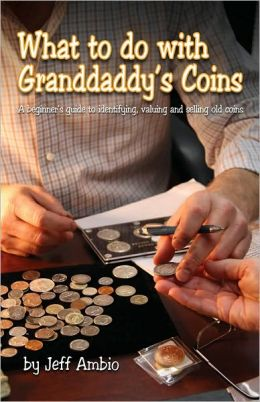 What to Do with Granddaddy's Coins: A Beginner's Guide to Identifying, Valuing and Selling Old Coins