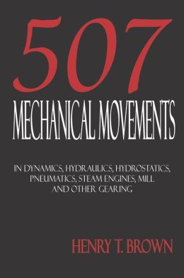 Five Hundred And Seven Mechanical Movements: Dynamics, Hydraulics, Hydrostatics, Pneumatics, Steam Engines, Mill And Other Gearing