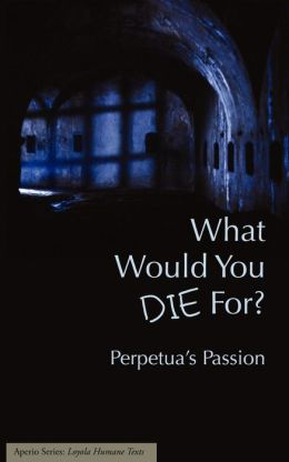 What Would You Die For? Perpetua's Passion