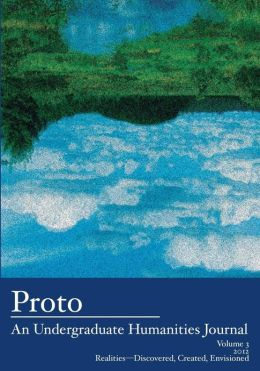 Proto: An Undergraduate Humanities Journal, Vol. 3 2012 Realities-Discovered, Created, Envisioned