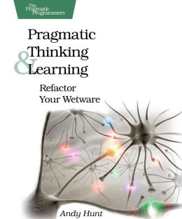 Pragmatic Thinking and Learning (Pragmatic Programmers Series)