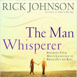 the Man Whisperer: Speaking Your Man's Language to Bring Out His Best.