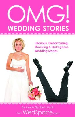 OMG! Wedding Stories: Hilarious, Outrageous, Embarrassing, Shocking, & Bizarre Wedding Stories from WedSpace.com