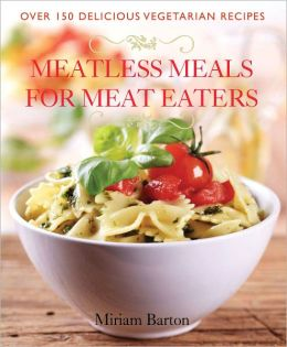 Meatless Meals for Meat Eaters: Over 150 Delicious Recipes