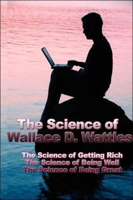The Science of Wallace D. Wattles: The Science of Getting Rich, the Science of Being Well, the Science of Being Great