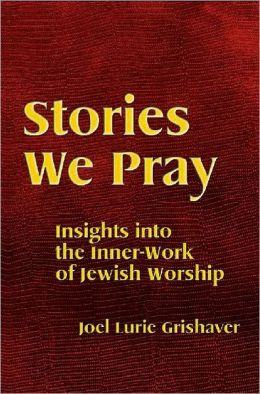 Stories We Pray: Insights Into The Inner-Work Of Jewish Worship