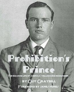 Prohibition's Prince: The Bizarre Life of America's Millionaire Moonshiner