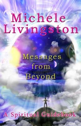 Messages from Beyond: A Spiritual Guidebook Michele Livingston