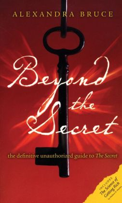 Beyond The Secret: The Definitive Unauthorized Guide to The Secret