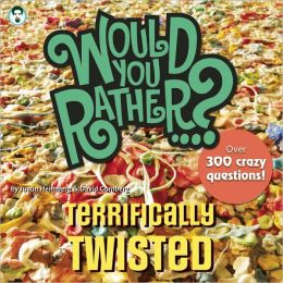 Would You Rather...? Terrifically Twisted: Over 300 Crazy Questions!