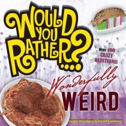 Would You Rather...? Wonderfully Weird: Over 400 Crazy Questions!