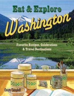 Eat & Explore Washington: Favorite Recipes, Celebrations and Travel Destinations