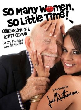So Many Women, So Little TIme!: Confessions of a Dirty Old Man