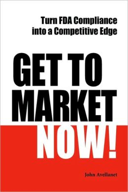 Get to Market Now!: Turn FDA Compliance into a Competitive Edge in the Era of Personalized Medicine
