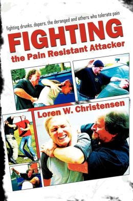 How to Fight the Pain Resistant Attacker: Resistant Attacker Fighting Drunks, Dopers and Violent People Who Tolerate Pain