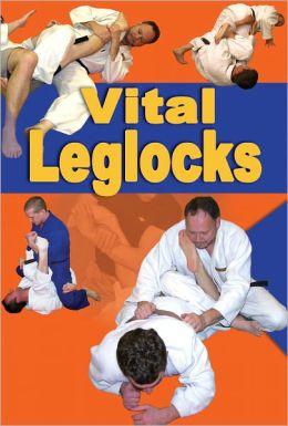 Vital Leglocks: 65 essential leglocks for jujitsu, judo, sambo and mixed martial arts