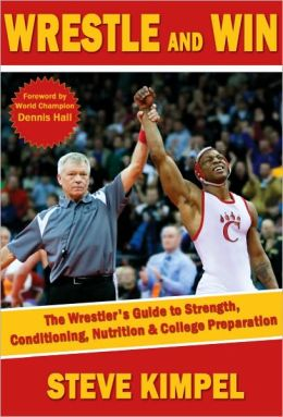 Wrestle and Win: Wrestler's Guide to Strength, Conditioning, Nutrition and College Preparation