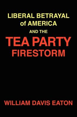 The Liberal Betrayal of America and the Tea Party Firestorm: How the Student Riots of the Sixties Generated a Civil War to Destroy A Great Nation