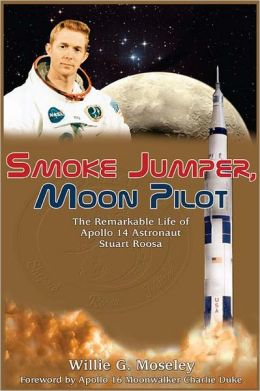 Smoke Jumper, Moon Pilot: The Remarkable Life of Apollo 14 Astronaut Stuart A. Roosa
